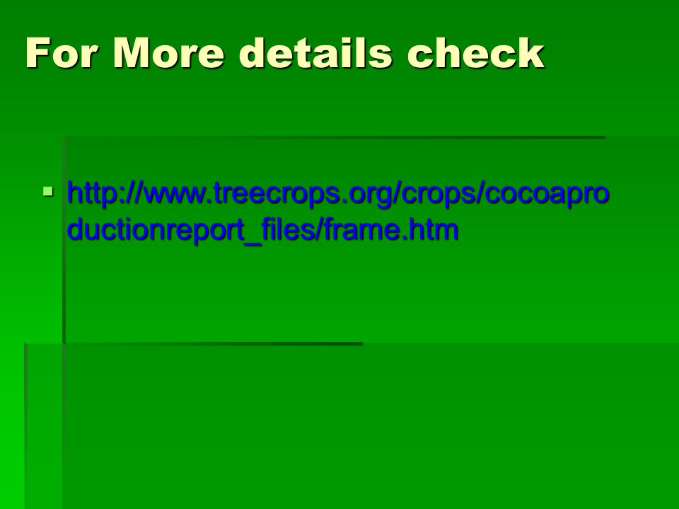 For More details check  http://www.treecrops.org/crops/cocoapro ductionreport_files/frame.htm