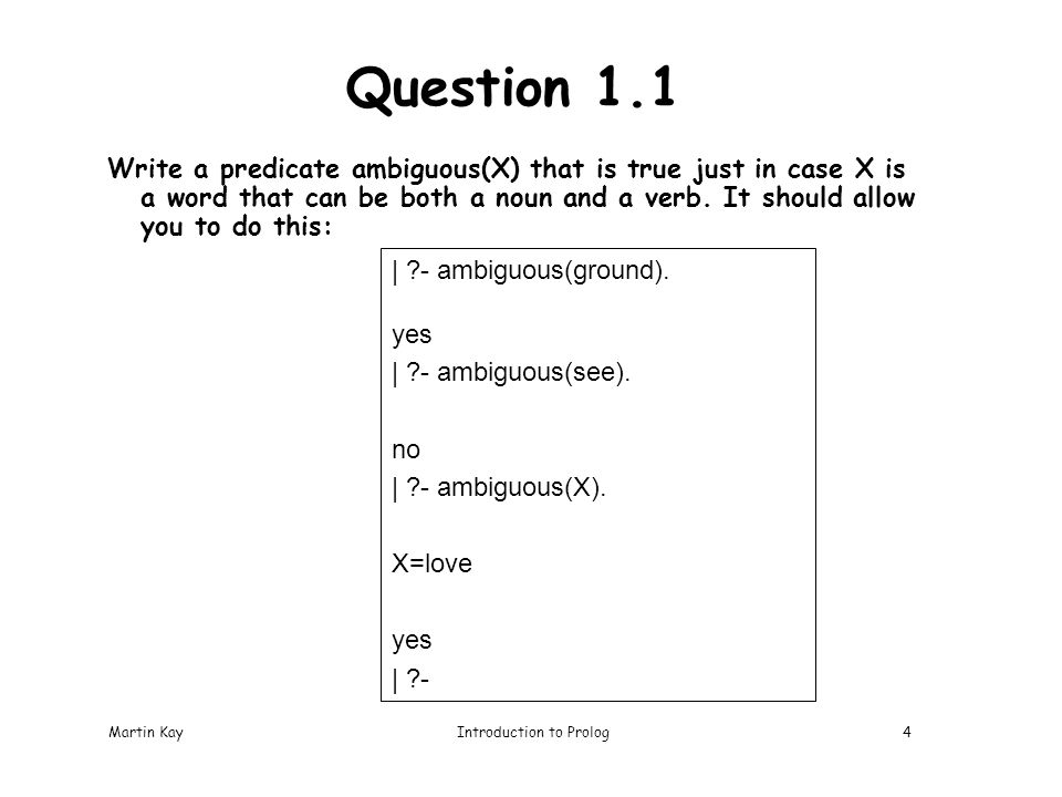 Martin KayIntroduction to Prolog4 Question 1.1 Write a predicate ambiguous(X) that is true just in case X is a word that can be both a noun and a verb