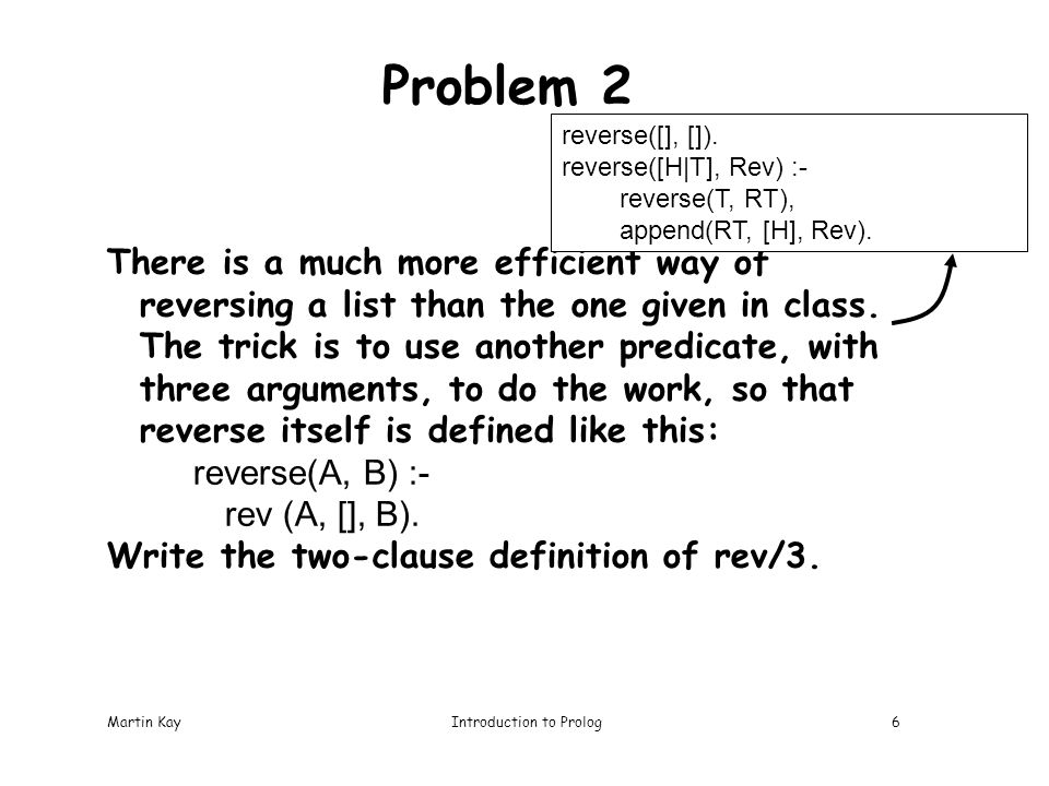 Martin KayIntroduction to Prolog6 Problem 2 There is a much more efficient way of reversing a list than the one given in class.