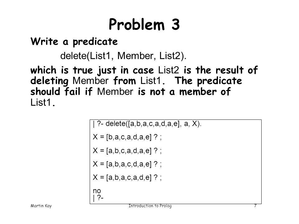 Martin KayIntroduction to Prolog7 Problem 3 Write a predicate delete(List1, Member, List2).