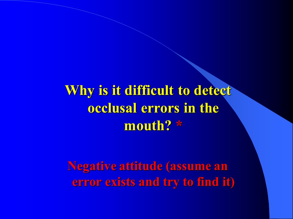 Why is it difficult to detect occlusal errors in the mouth? * Negative attitude (assume an error exists and try to find it)