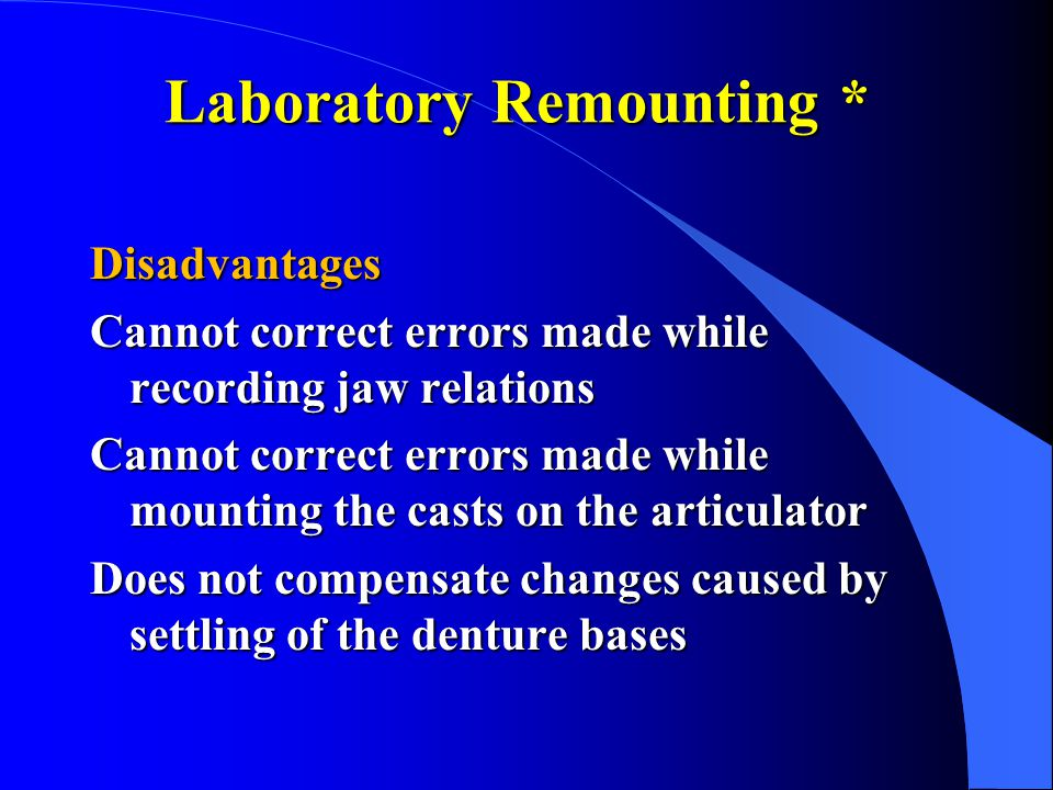 Laboratory Remounting * Disadvantages Cannot correct errors made while recording jaw relations Cannot correct errors made while mounting the casts on the articulator Does not compensate changes caused by settling of the denture bases