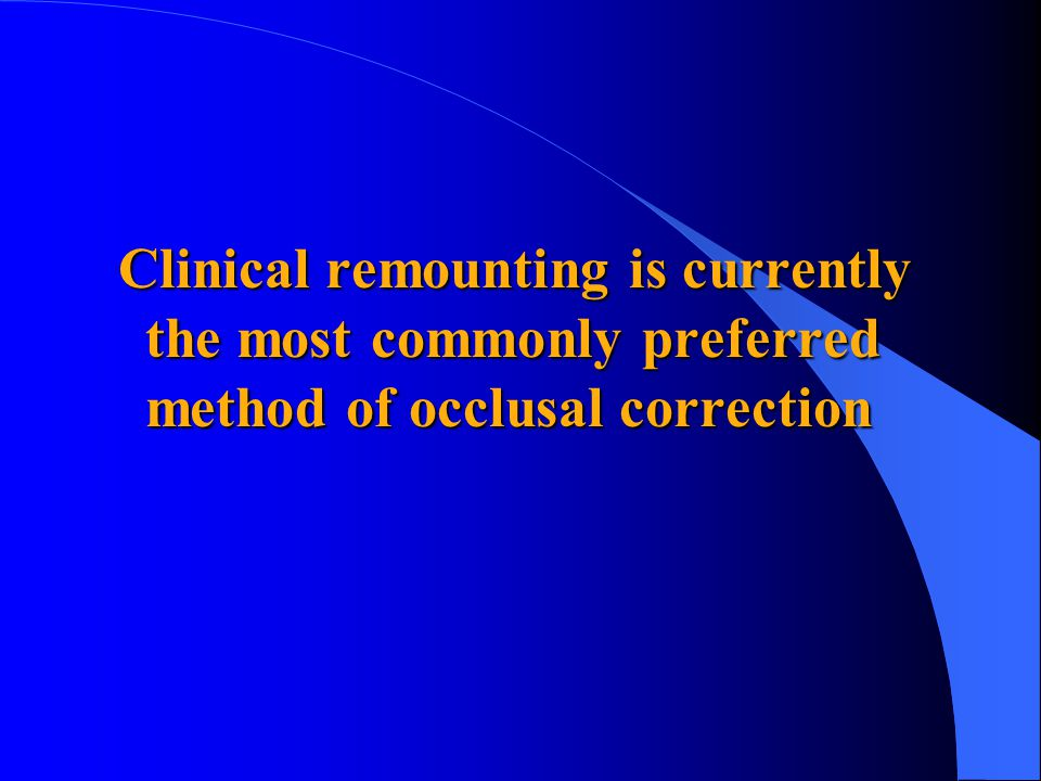 Clinical remounting is currently the most commonly preferred method of occlusal correction Clinical remounting is currently the most commonly preferred method of occlusal correction