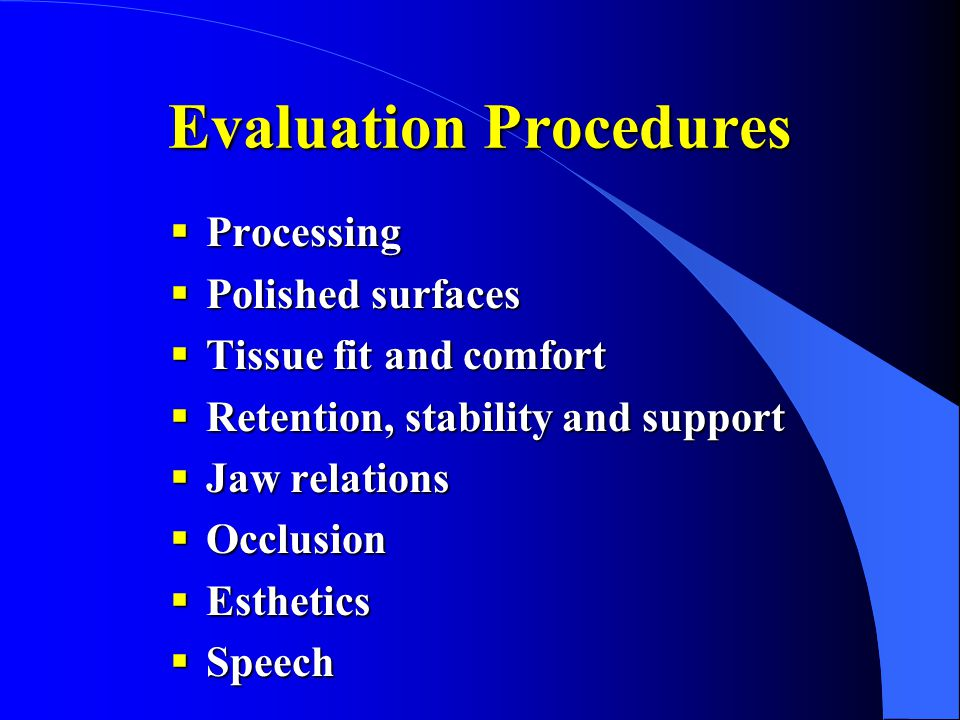 Evaluation Procedures  Processing  Polished surfaces  Tissue fit and comfort  Retention, stability and support  Jaw relations  Occlusion  Esthe