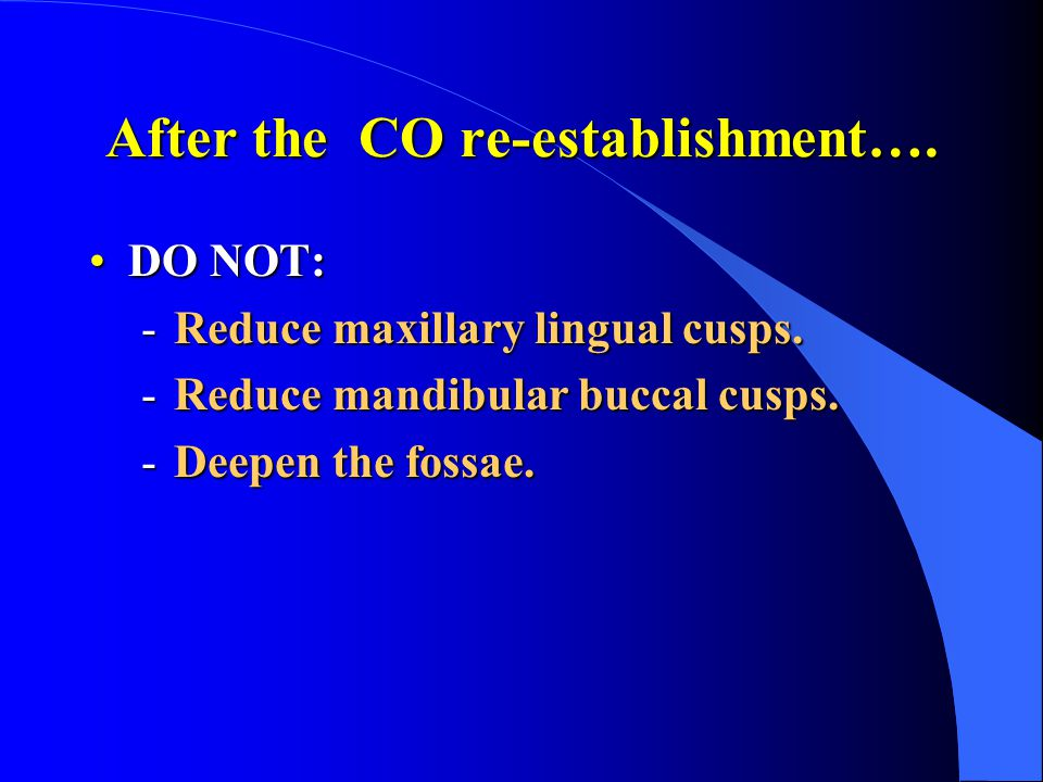 After the CO re-establishment….DO NOT:DO NOT: -Reduce maxillary lingual cusps.