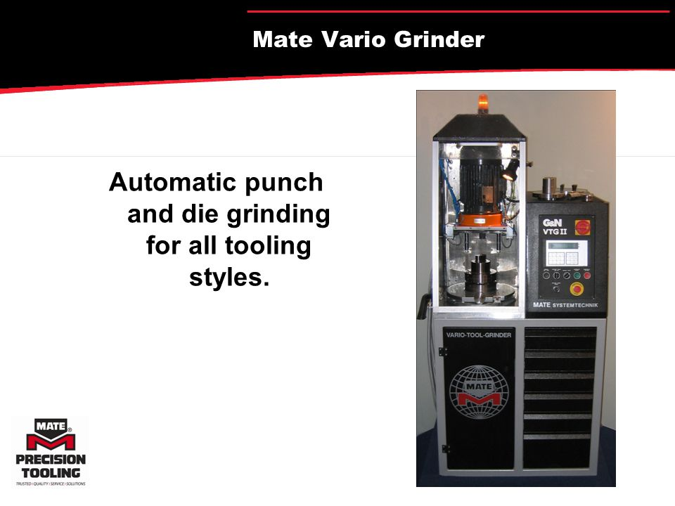 Advantages of Automatic Controlled Punch and Die Grinding More regrinds, accurate material removal Protect punch and die material from heat Superior surface finish Accurate geometry, shear, parallel surfaces Speed Repeatability Reliability