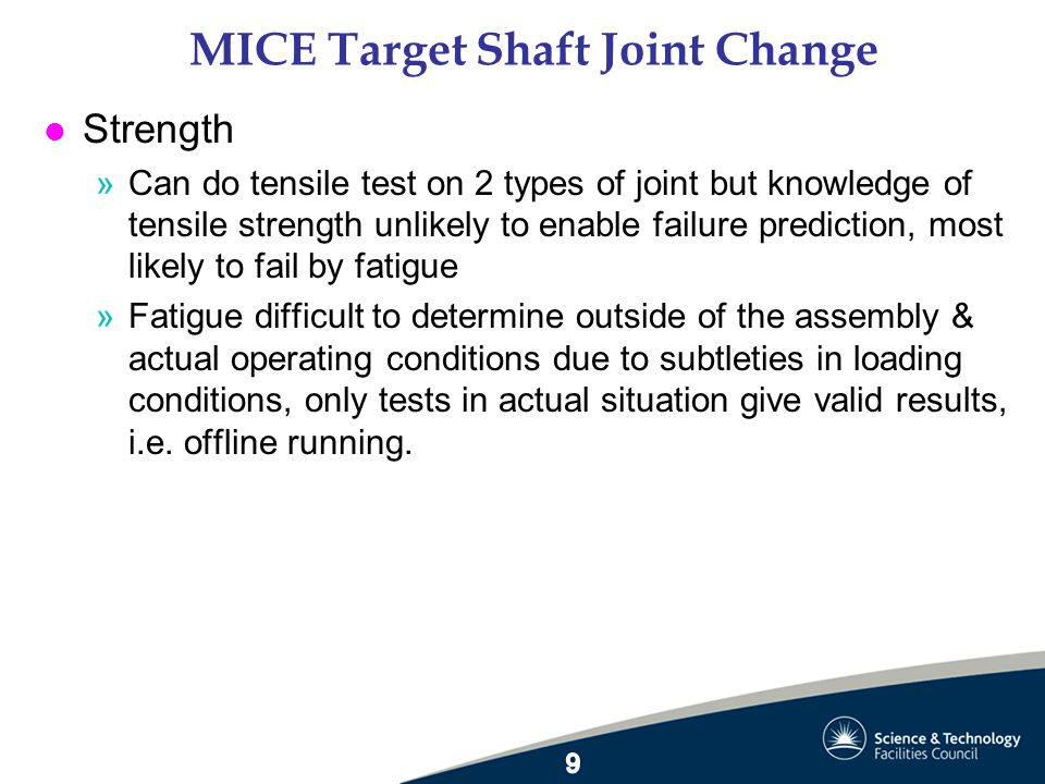 MICE Target Shaft Joint Change l Conclusion »Orbital EB weld joint creates too much distortion for accurate joining of pre-ground parts »Of 2 types of alternative joint a parallel interference plug and socket with spot weld to secure = most appropriate –No problems with manufacture or welding –No perceptible distortion –As stiff as machining from solid –Fatigue life to be tested in offline running »QC discussed with EB welder, pre-production samples (PPS) will be cross-sectioned & micrographed, as was original QC with orbital weld