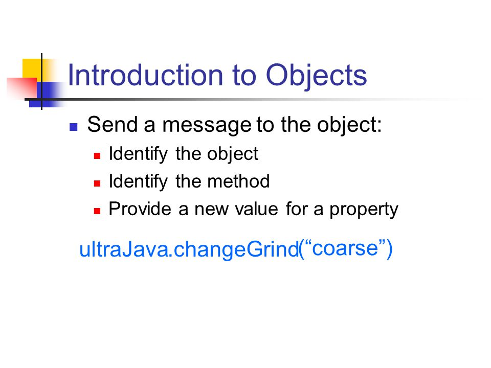 Introduction to Objects Send a message to the object: Identify the object Identify the method Provide a new value for a property ultraJava.changeGrind