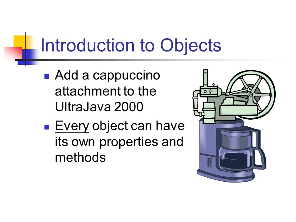 Introduction to Objects Add a cappuccino attachment to the UltraJava 2000 Every object can have its own properties and methods