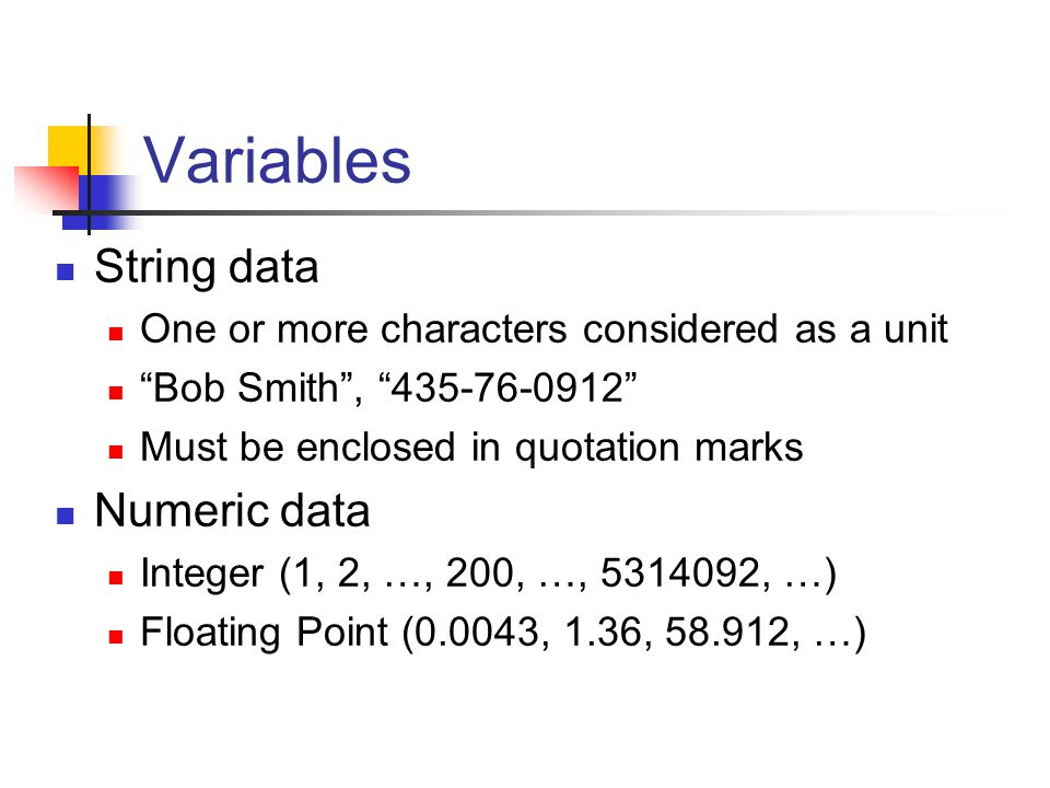 "Variables String data One or more characters considered as a unit ""Bob Smith"", ""435-76-0912"" Must be enclosed in quotation marks Numeric data Integer"