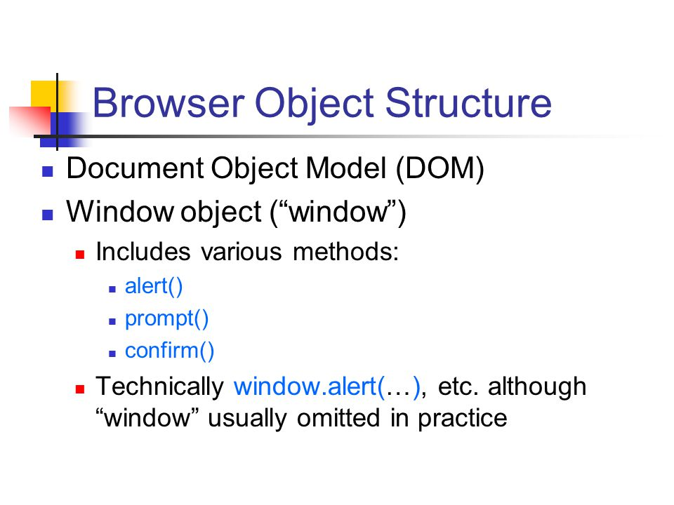 "Browser Object Structure Document Object Model (DOM) Window object (""window"") Includes various methods: alert() prompt() confirm() Technically window."