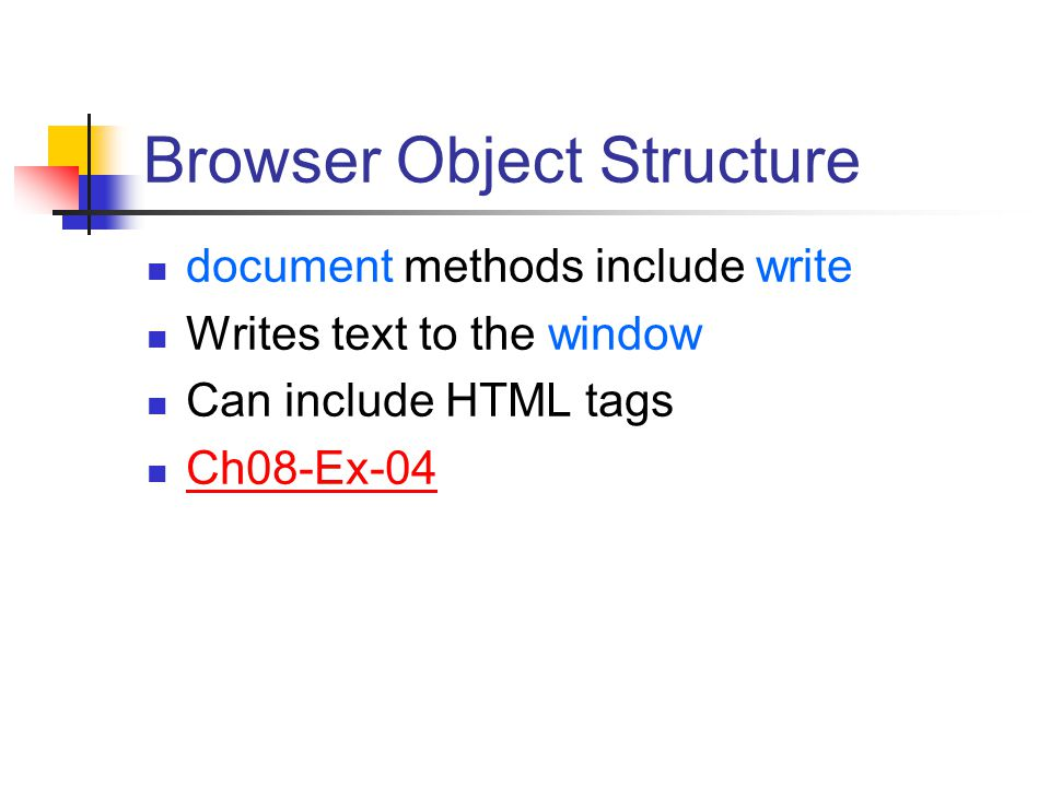 Browser Object Structure document methods include write Writes text to the window Can include HTML tags Ch08-Ex-04