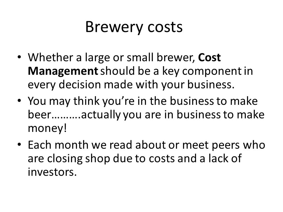 Brewery costs Whether a large or small brewer, Cost Management should be a key component in every decision made with your business.