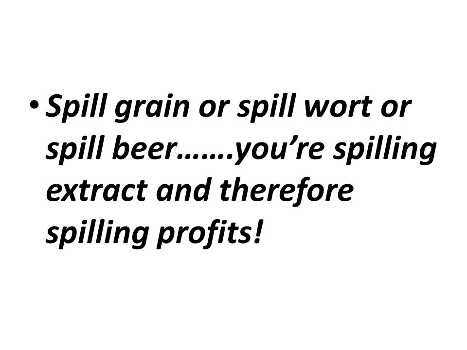 Spill grain or spill wort or spill beer…….you're spilling extract and therefore spilling profits!