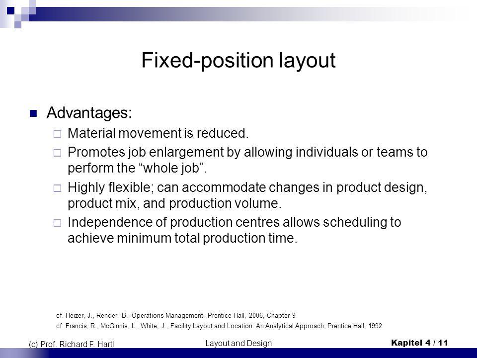 Layout and DesignKapitel 4 / 11 (c) Prof. Richard F. Hartl Fixed-position layout Advantages:  Material movement is reduced.  Promotes job enlargemen