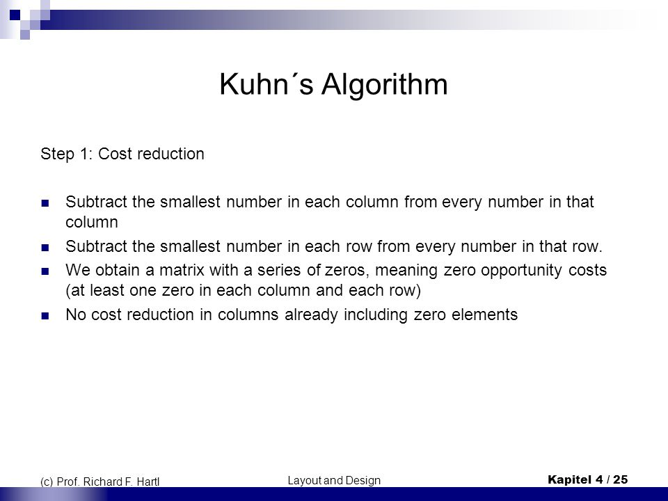 Layout and DesignKapitel 4 / 25 (c) Prof. Richard F. Hartl Kuhn´s Algorithm Step 1: Cost reduction Subtract the smallest number in each column from ev