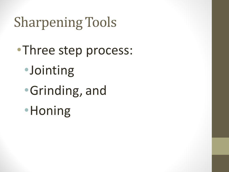 Sharpening Tools Three step process: Jointing Grinding, and Honing