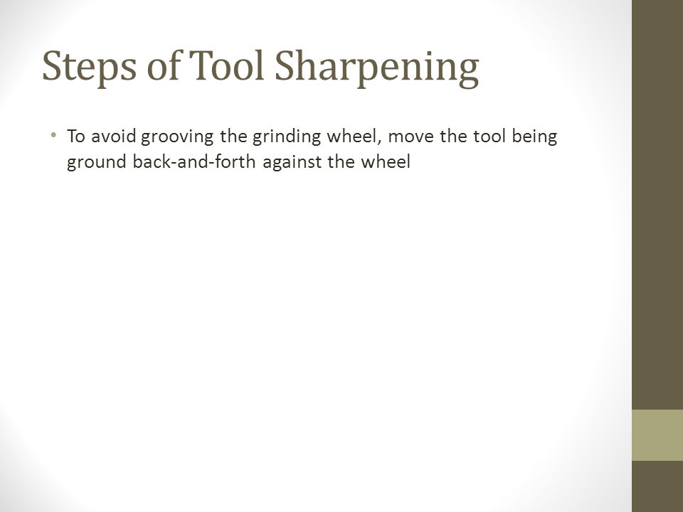 Steps of Tool Sharpening To avoid grooving the grinding wheel, move the tool being ground back-and-forth against the wheel