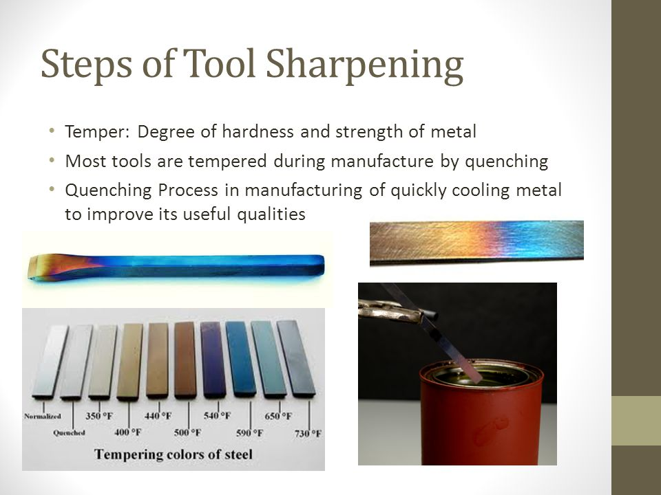 Steps of Tool Sharpening Temper: Degree of hardness and strength of metal Most tools are tempered during manufacture by quenching Quenching Process in manufacturing of quickly cooling metal to improve its useful qualities
