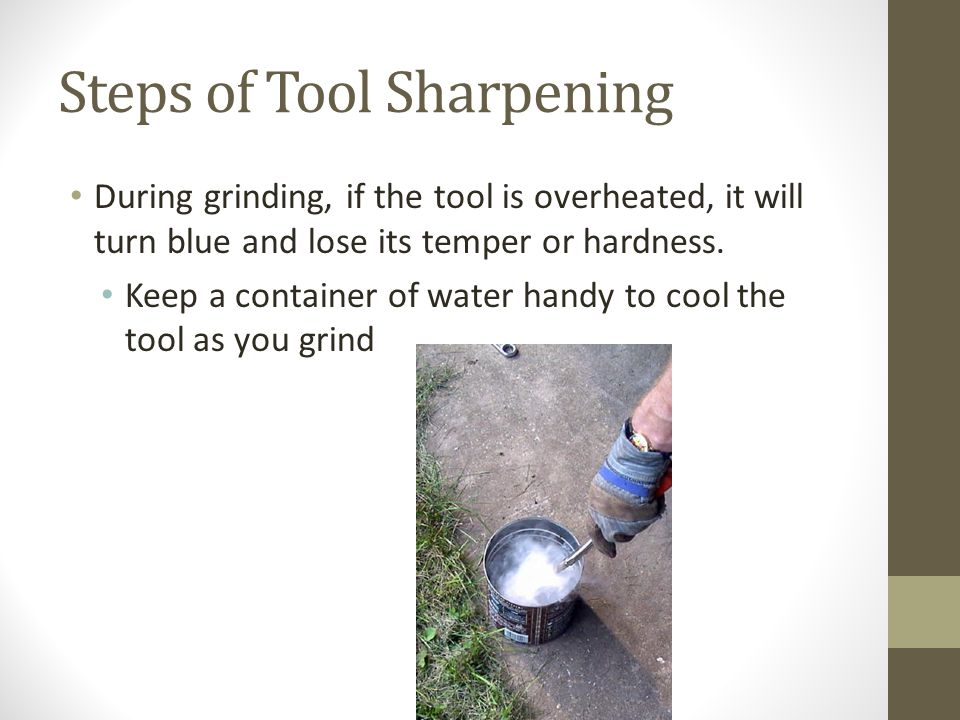 Steps of Tool Sharpening During grinding, if the tool is overheated, it will turn blue and lose its temper or hardness.