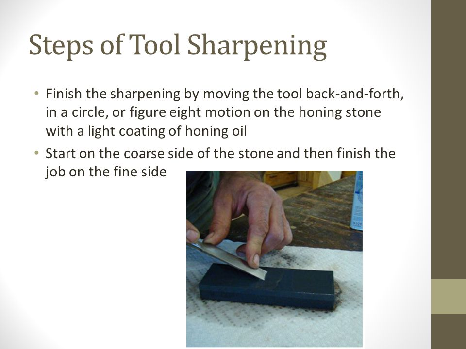 Steps of Tool Sharpening Finish the sharpening by moving the tool back-and-forth, in a circle, or figure eight motion on the honing stone with a light coating of honing oil Start on the coarse side of the stone and then finish the job on the fine side