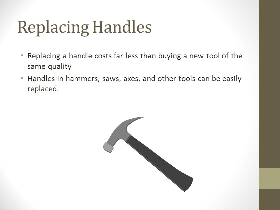 Replacing Handles Replacing a handle costs far less than buying a new tool of the same quality Handles in hammers, saws, axes, and other tools can be easily replaced.