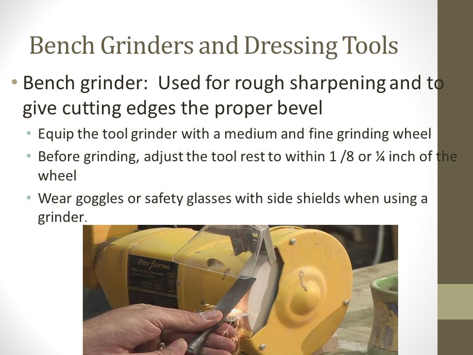 Bench Grinders and Dressing Tools Bench grinder: Used for rough sharpening and to give cutting edges the proper bevel Equip the tool grinder with a medium and fine grinding wheel Before grinding, adjust the tool rest to within 1 /8 or ¼ inch of the wheel Wear goggles or safety glasses with side shields when using a grinder.