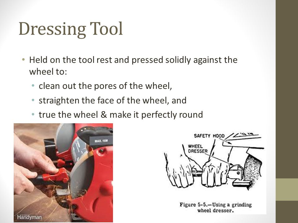 Dressing Tool Held on the tool rest and pressed solidly against the wheel to: clean out the pores of the wheel, straighten the face of the wheel, and true the wheel & make it perfectly round