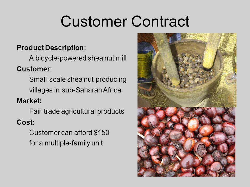 Customer Contract Product Description: A bicycle-powered shea nut mill Customer: Small-scale shea nut producing villages in sub-Saharan Africa Market: Fair-trade agricultural products Cost: Customer can afford $150 for a multiple-family unit
