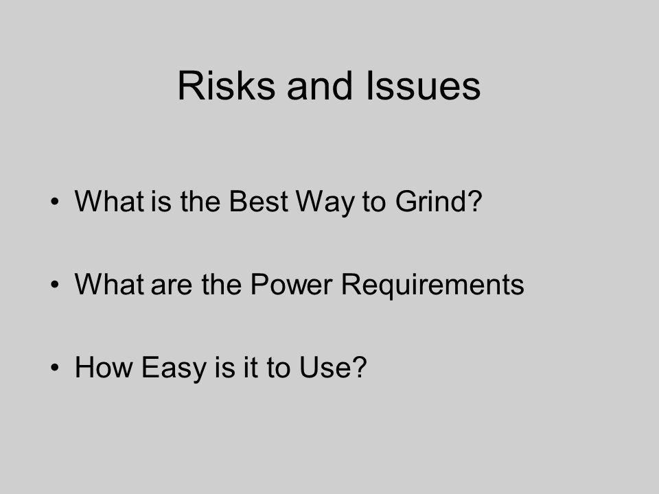 Risks and Issues What is the Best Way to Grind.
