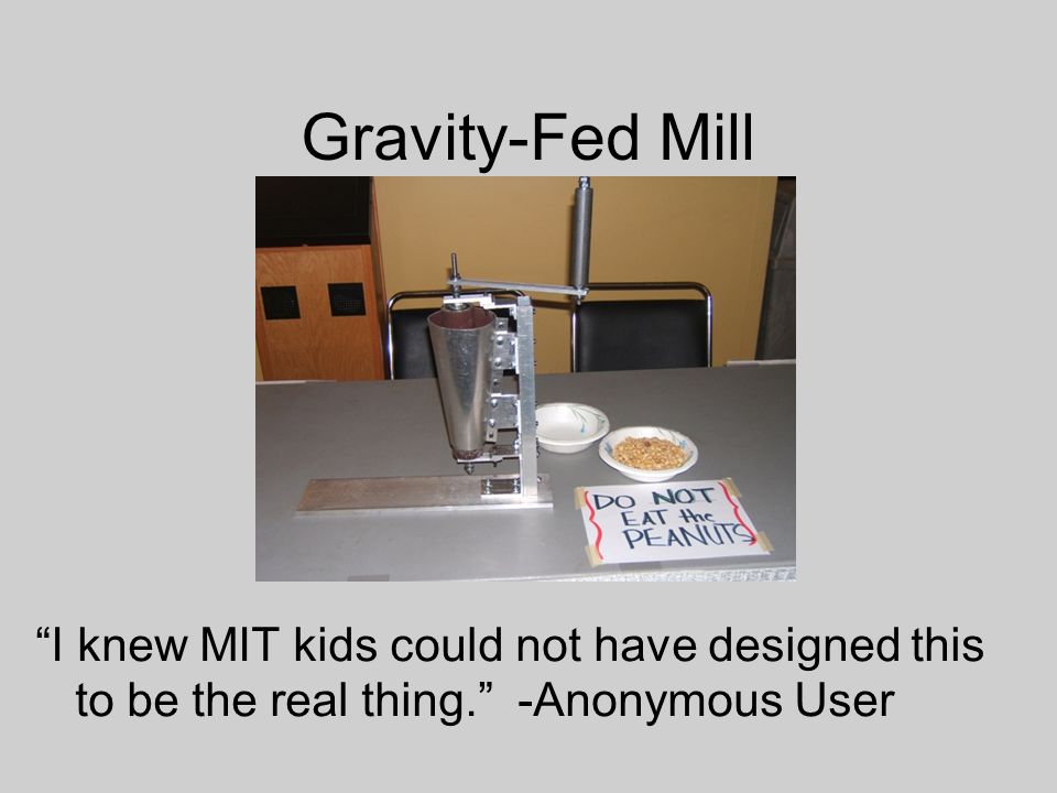 Gravity-Fed Mill I knew MIT kids could not have designed this to be the real thing. -Anonymous User