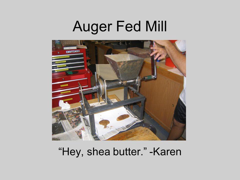 Auger Fed Mill Hey, shea butter. -Karen