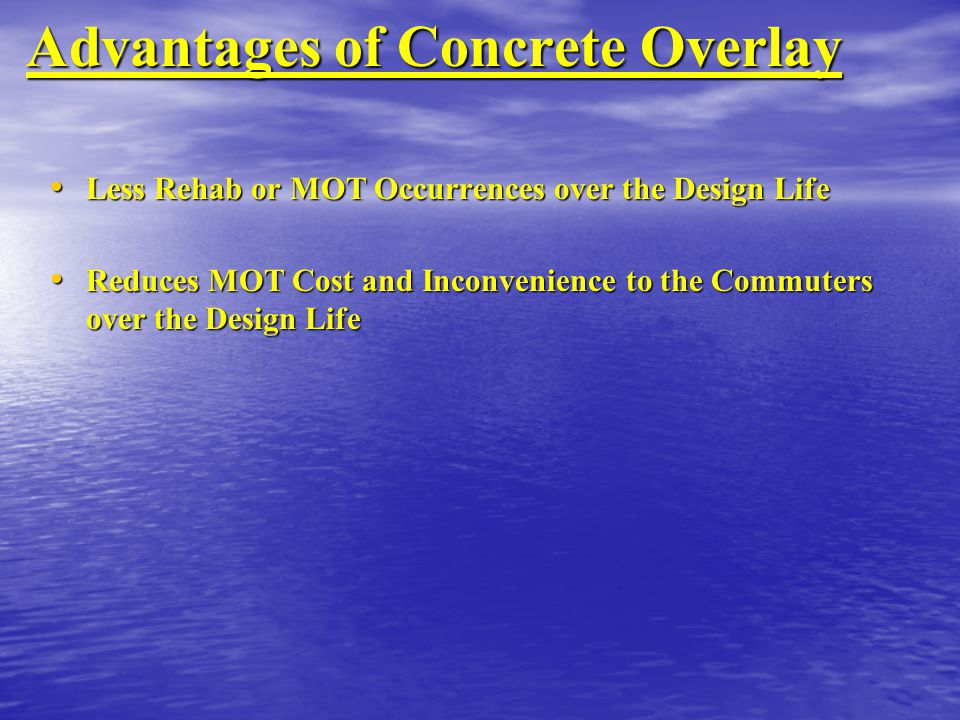 Advantages of Concrete Overlay Less Rehab or MOT Occurrences over the Design Life Less Rehab or MOT Occurrences over the Design Life Reduces MOT Cost