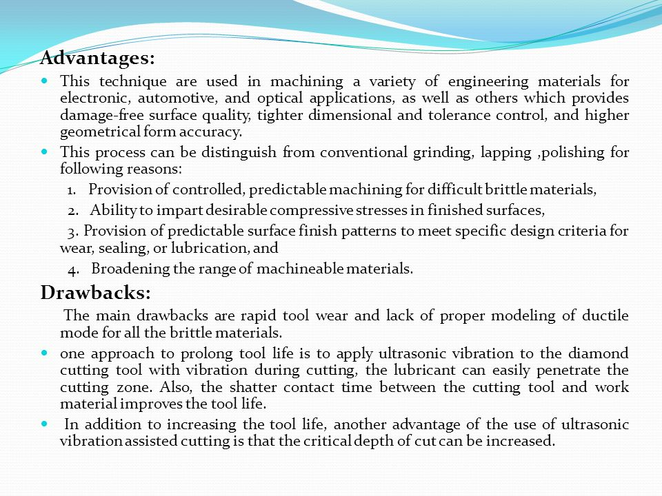 Advantages: This technique are used in machining a variety of engineering materials for electronic, automotive, and optical applications, as well as o