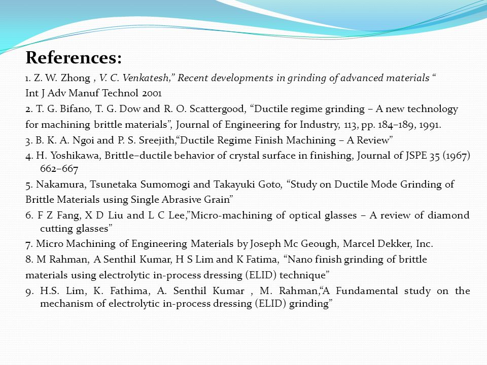 "References: 1. Z. W. Zhong, V. C. Venkatesh,"" Recent developments in grinding of advanced materials "" Int J Adv Manuf Technol 2001 2. T. G. Bifano, T."