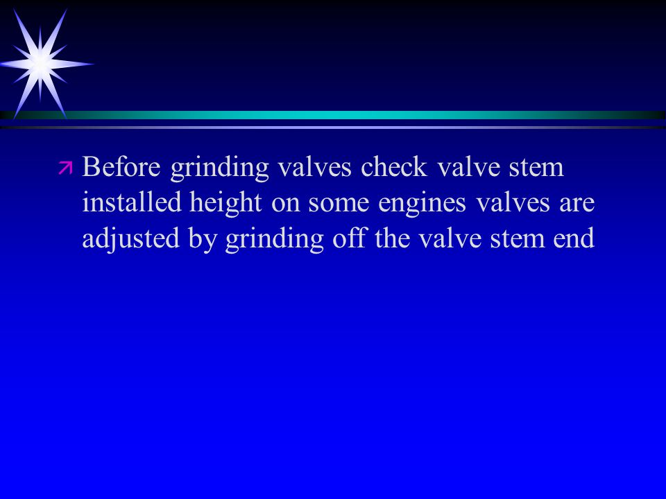 ä ä Before grinding valves check valve stem installed height on some engines valves are adjusted by grinding off the valve stem end