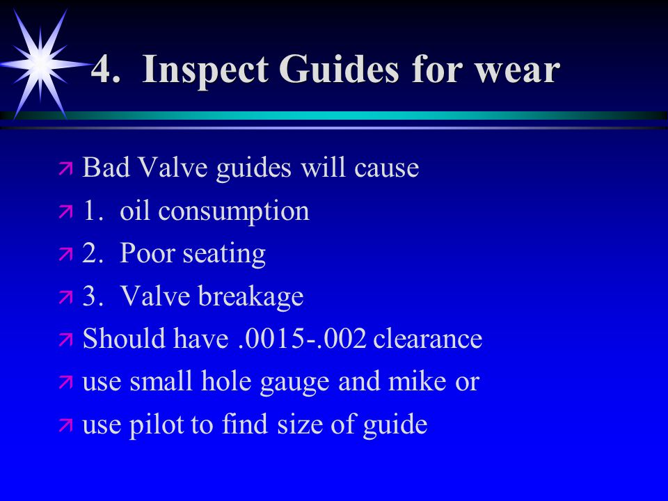 4. Inspect Guides for wear ä ä Bad Valve guides will cause ä ä 1.