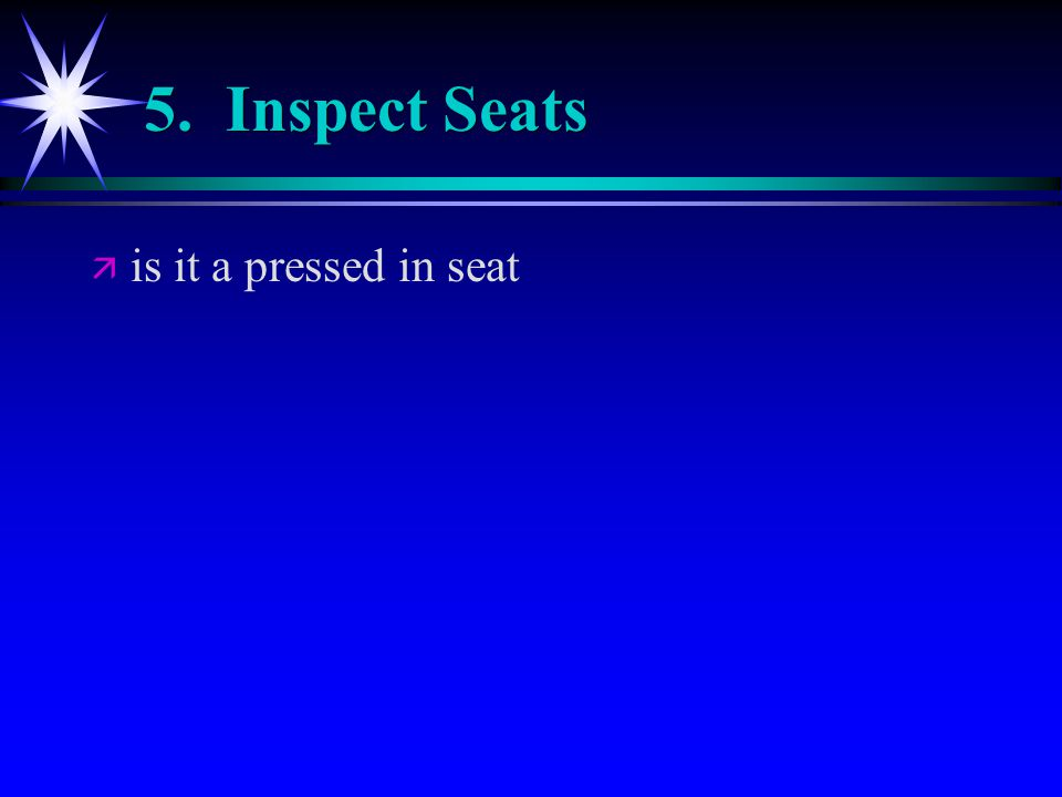 5. Inspect Seats ä ä is it a pressed in seat