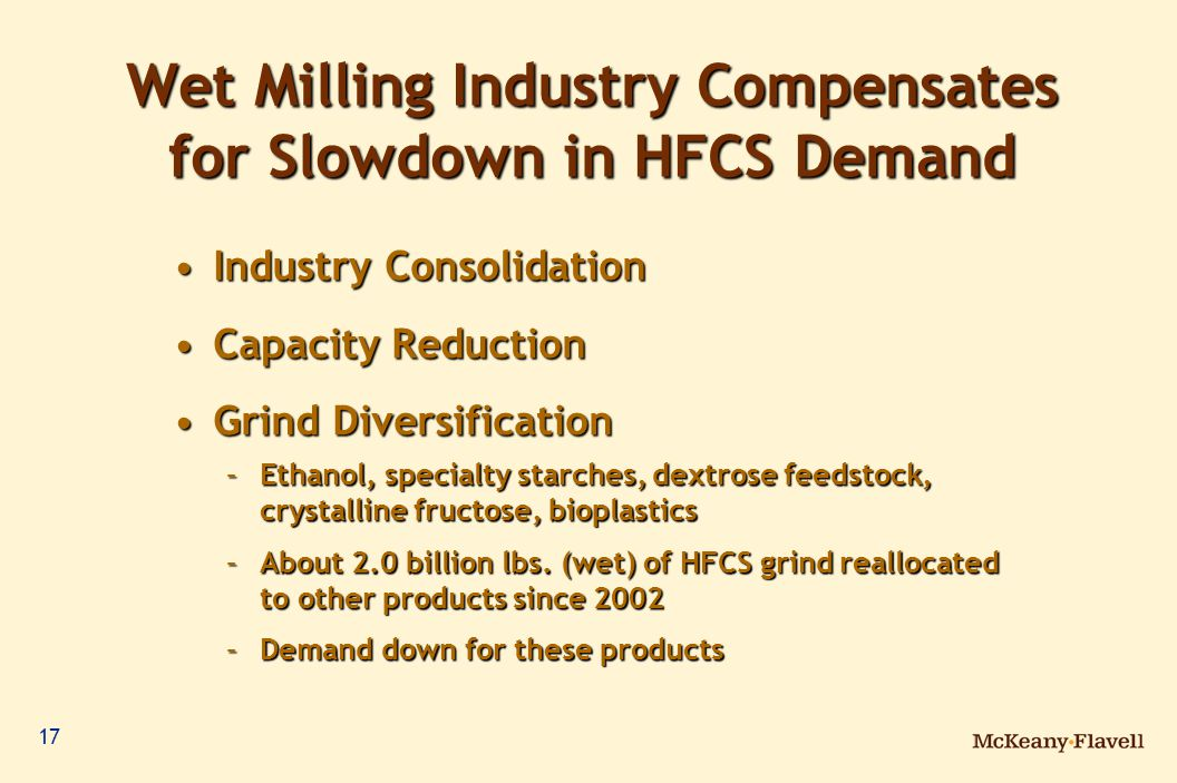17 Wet Milling Industry Compensates for Slowdown in HFCS Demand Industry ConsolidationIndustry Consolidation Capacity ReductionCapacity Reduction Grind DiversificationGrind Diversification –Ethanol, specialty starches, dextrose feedstock, crystalline fructose, bioplastics –About 2.0 billion lbs.