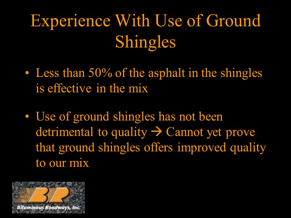 Experience With Use of Ground Shingles Less than 50% of the asphalt in the shingles is effective in the mix Use of ground shingles has not been detrimental to quality  Cannot yet prove that ground shingles offers improved quality to our mix