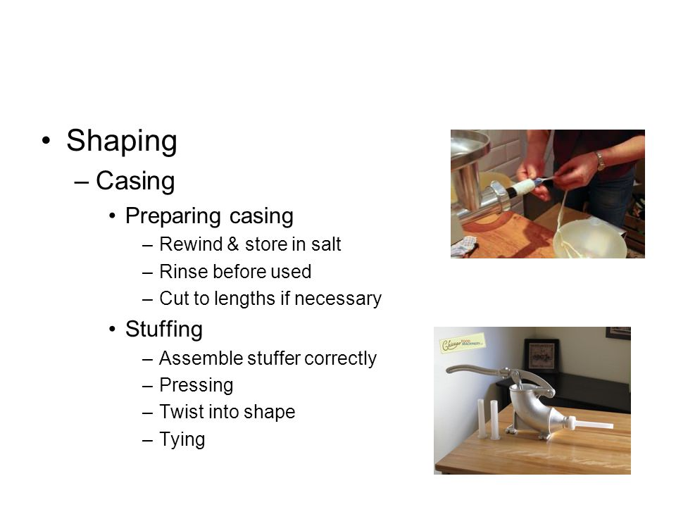 Shaping –Casing Preparing casing –Rewind & store in salt –Rinse before used –Cut to lengths if necessary Stuffing –Assemble stuffer correctly –Pressin