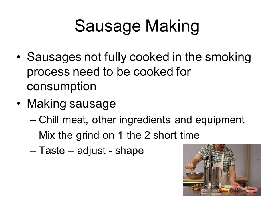 Sausage Making Sausages not fully cooked in the smoking process need to be cooked for consumption Making sausage –Chill meat, other ingredients and eq