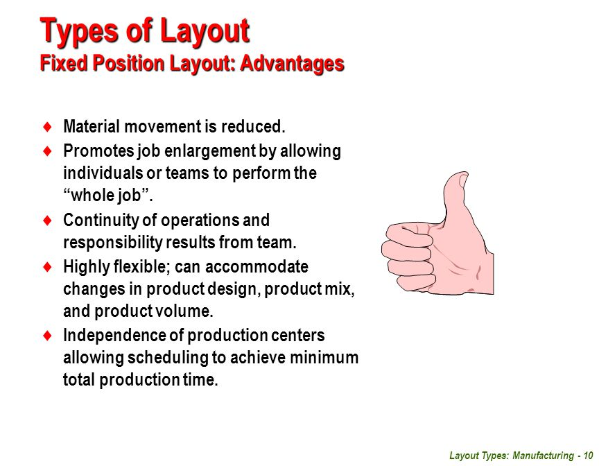 Layout Types: Manufacturing - 10 Types of Layout Fixed Position Layout: Advantages  Material movement is reduced.  Promotes job enlargement by allow