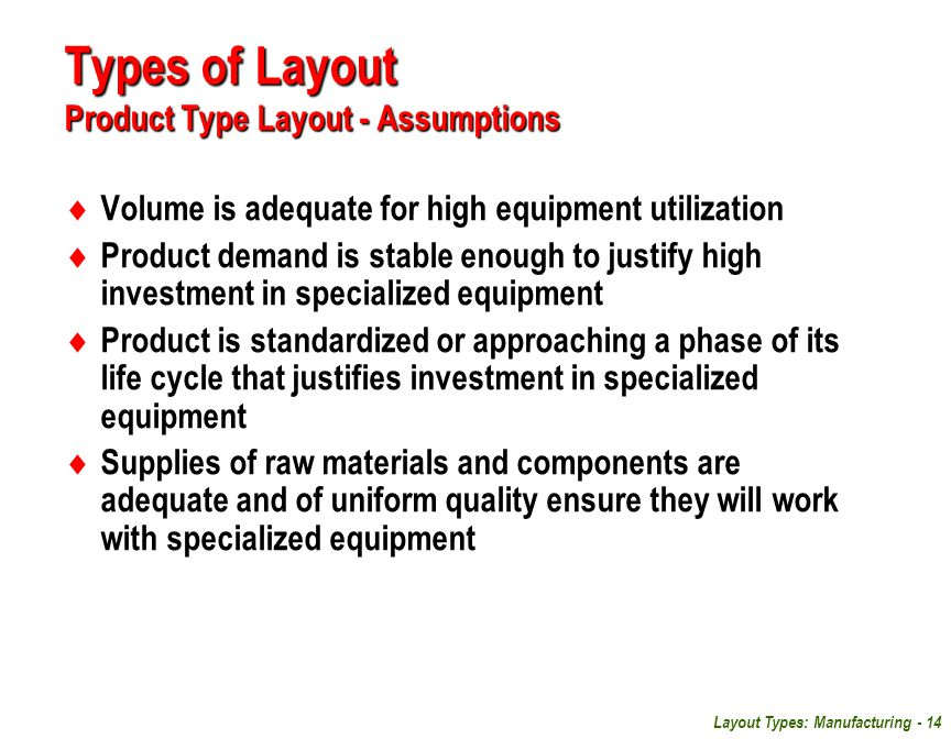 Layout Types: Manufacturing - 14 Types of Layout Product Type Layout - Assumptions  Volume is adequate for high equipment utilization  Product deman