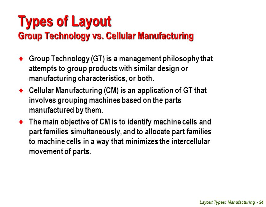 Layout Types: Manufacturing - 24  Group Technology (GT) is a management philosophy that attempts to group products with similar design or manufacturi