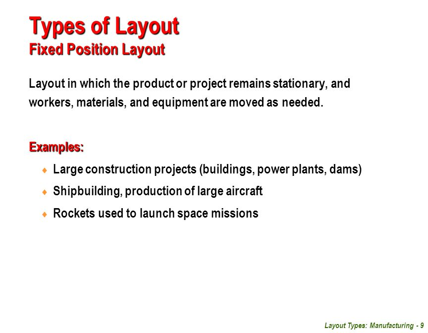 Layout Types: Manufacturing - 9 Types of Layout Fixed Position Layout Layout in which the product or project remains stationary, and workers, material