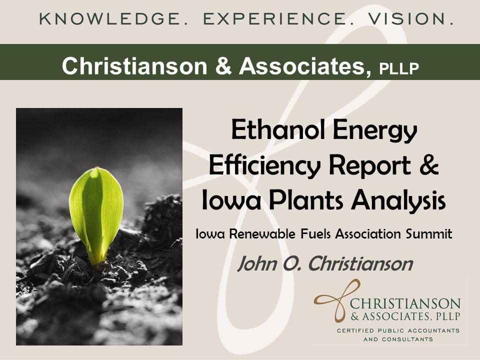 Christianson & Associates, PLLP Ethanol Energy Efficiency Report & Iowa Plants Analysis Iowa Renewable Fuels Association Summit John O. Christianson