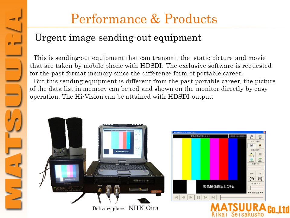 Performance & Products Urgent image sending-out equipment Delivery place: NHK Oita This is sending-out equipment that can transmit the static picture and movie that are taken by mobile phone with HDSDI.