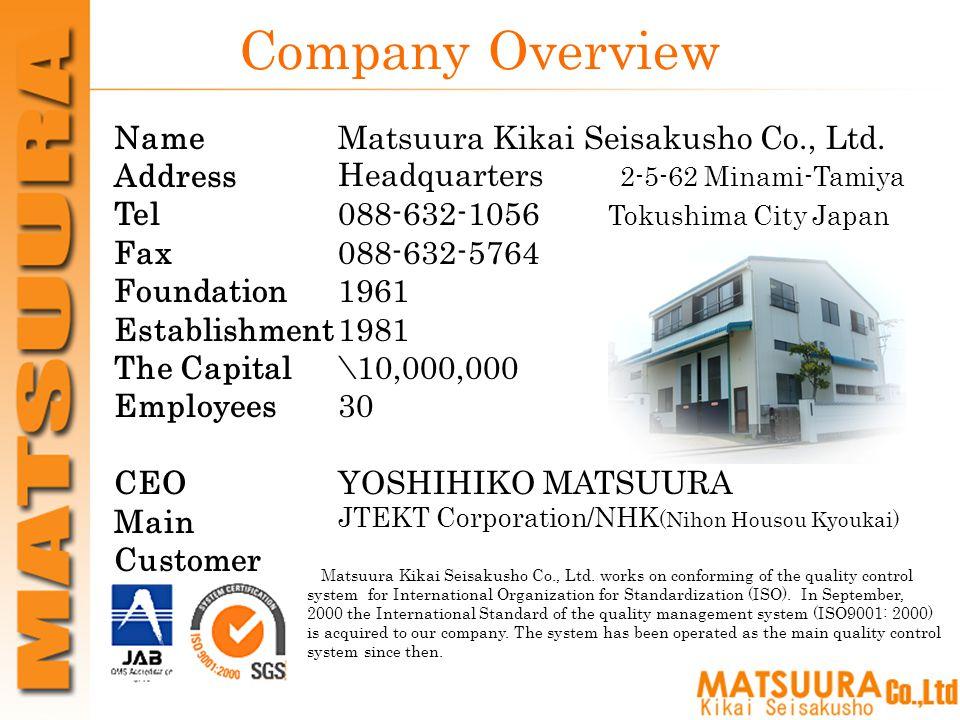 Company Overview Name Address Tel Fax Foundation Establishment The Capital Employees CEO Main Customer Matsuura Kikai Seisakusho Co., Ltd.