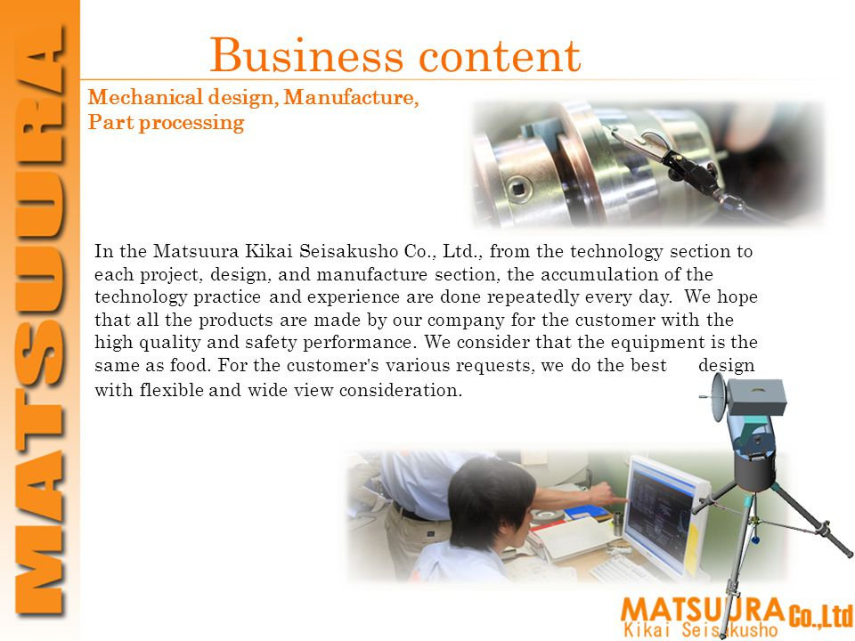 Business content In the Matsuura Kikai Seisakusho Co., Ltd., from the technology section to each project, design, and manufacture section, the accumulation of the technology practice and experience are done repeatedly every day.